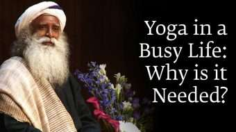 Yoga in a Busy Life: Why is it Needed? - Sadhguru Answers